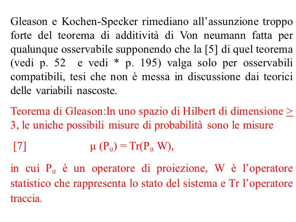 Gleason e Kochen-Specker rimediano all'assunzione troppo forte del teorema di additività di Von neumann fatta per qualunque osservabile supponendo che la [5] di quel teorema (vedi p. 52 e vedi * p. 195) valga solo per osservabili compatibili, tesi che non è messa in discussione dai teorici delle variabili nascoste.